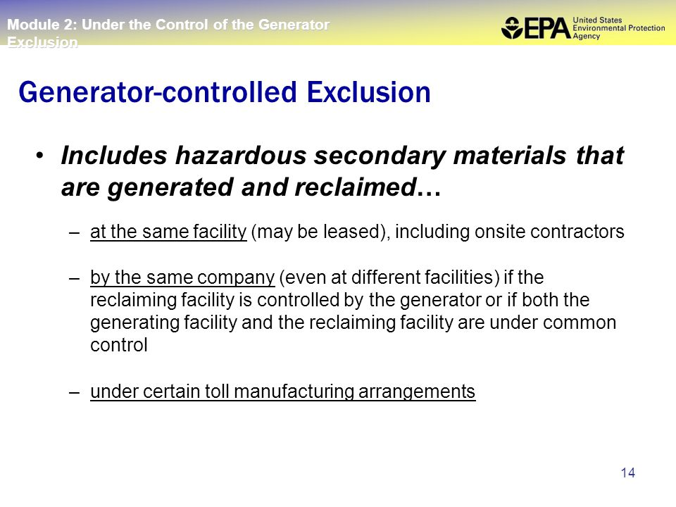 14 Includes hazardous secondary materials that are generated and reclaimed… –at the same facility (may be leased), including onsite contractors –by the same company (even at different facilities) if the reclaiming facility is controlled by the generator or if both the generating facility and the reclaiming facility are under common control –under certain toll manufacturing arrangements Generator-controlled Exclusion Module 2: Under the Control of the Generator Exclusion