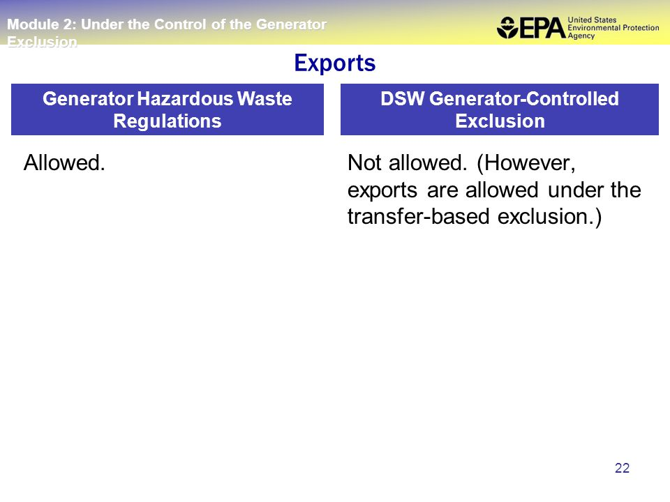 22 Allowed.Not allowed. (However, exports are allowed under the transfer-based exclusion.) Generator Hazardous Waste Regulations DSW Generator-Control
