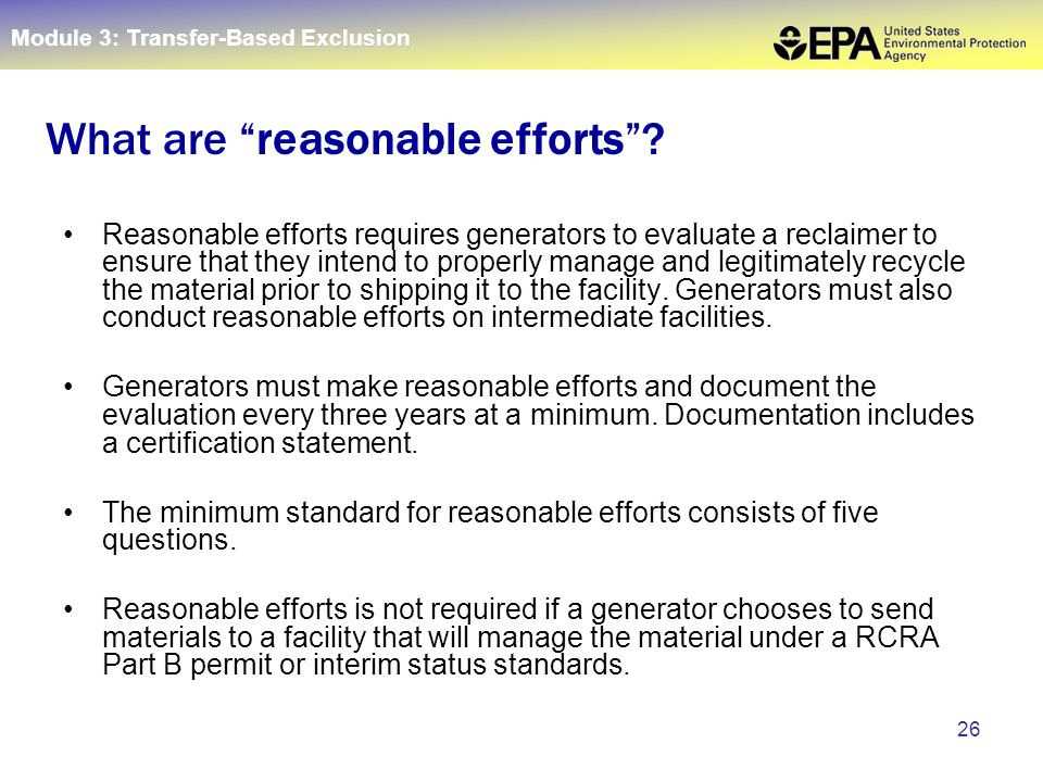 26 Reasonable efforts requires generators to evaluate a reclaimer to ensure that they intend to properly manage and legitimately recycle the material prior to shipping it to the facility.
