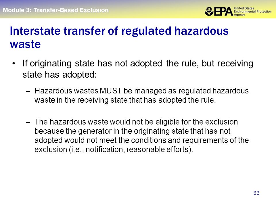 33 If originating state has not adopted the rule, but receiving state has adopted: –Hazardous wastes MUST be managed as regulated hazardous waste in t