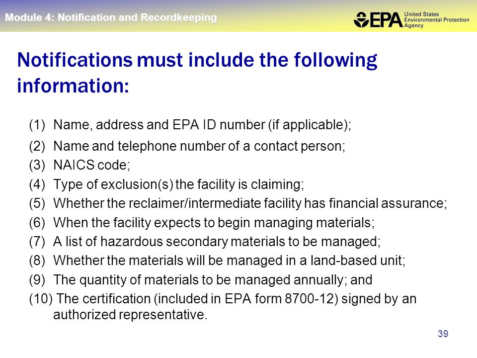39 (1) Name, address and EPA ID number (if applicable); (2) Name and telephone number of a contact person; (3) NAICS code; (4) Type of exclusion(s) the facility is claiming; (5) Whether the reclaimer/intermediate facility has financial assurance; (6) When the facility expects to begin managing materials; (7) A list of hazardous secondary materials to be managed; (8) Whether the materials will be managed in a land-based unit; (9) The quantity of materials to be managed annually; and (10) The certification (included in EPA form 8700-12) signed by an authorized representative.