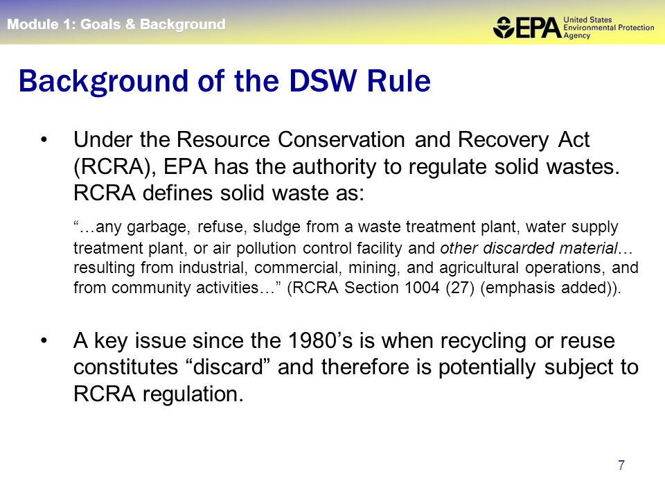 "7 Under the Resource Conservation and Recovery Act (RCRA), EPA has the authority to regulate solid wastes. RCRA defines solid waste as: ""…any garbage,"