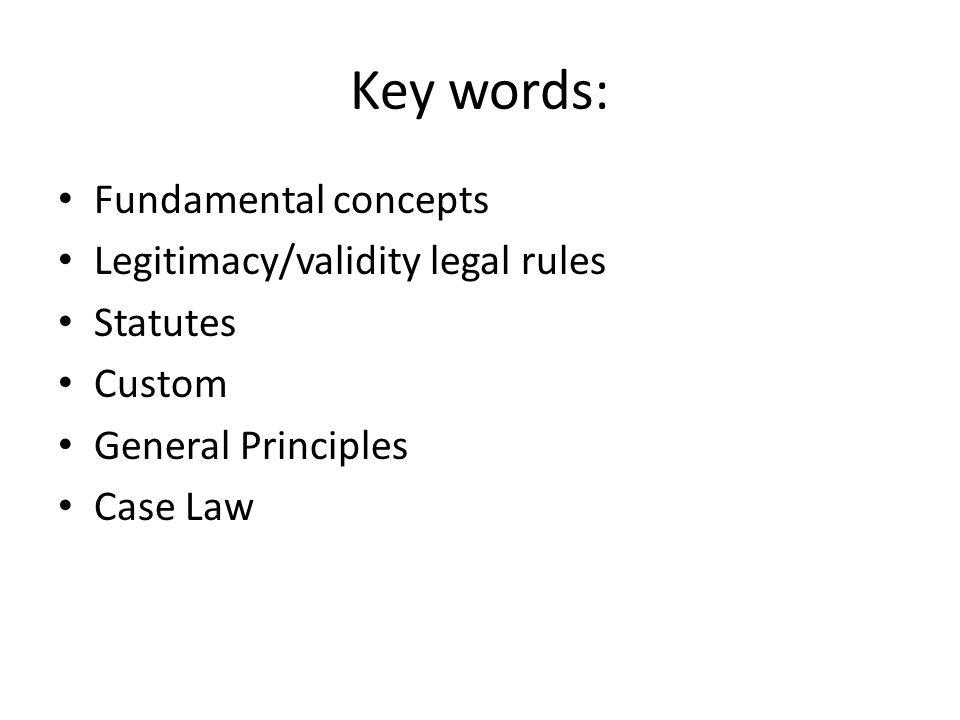 Key words: Fundamental concepts Legitimacy/validity legal rules Statutes Custom General Principles Case Law