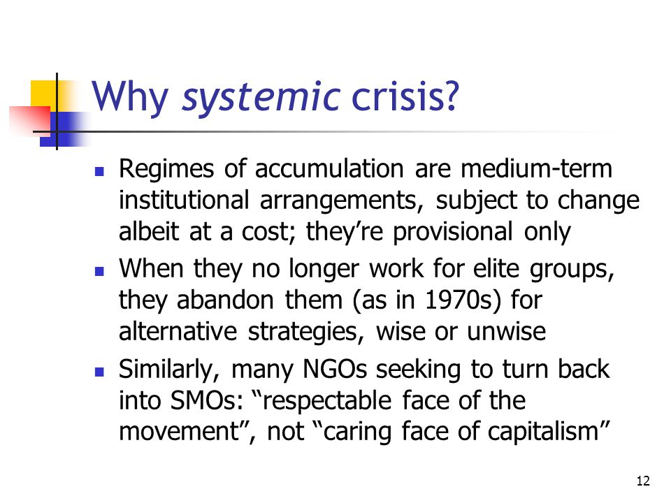 12 Why systemic crisis? Regimes of accumulation are medium-term institutional arrangements, subject to change albeit at a cost; they're provisional on