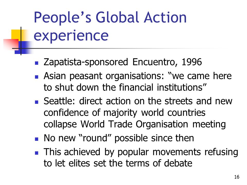 16 People's Global Action experience Zapatista-sponsored Encuentro, 1996 Asian peasant organisations: we came here to shut down the financial institutions Seattle: direct action on the streets and new confidence of majority world countries collapse World Trade Organisation meeting No new round possible since then This achieved by popular movements refusing to let elites set the terms of debate