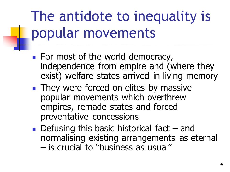 4 The antidote to inequality is popular movements For most of the world democracy, independence from empire and (where they exist) welfare states arrived in living memory They were forced on elites by massive popular movements which overthrew empires, remade states and forced preventative concessions Defusing this basic historical fact – and normalising existing arrangements as eternal – is crucial to business as usual