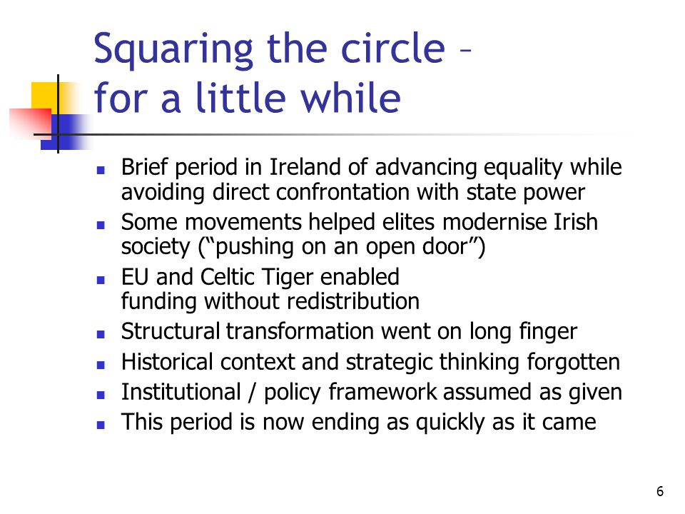 6 Squaring the circle – for a little while Brief period in Ireland of advancing equality while avoiding direct confrontation with state power Some movements helped elites modernise Irish society ( pushing on an open door ) EU and Celtic Tiger enabled funding without redistribution Structural transformation went on long finger Historical context and strategic thinking forgotten Institutional / policy framework assumed as given This period is now ending as quickly as it came
