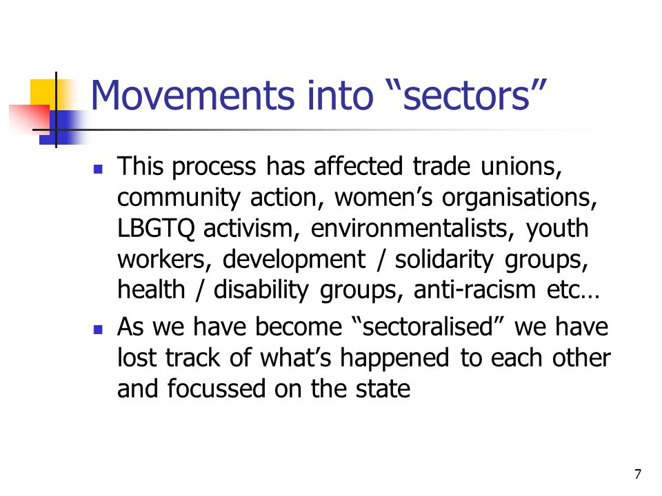 7 Movements into sectors This process has affected trade unions, community action, women's organisations, LBGTQ activism, environmentalists, youth workers, development / solidarity groups, health / disability groups, anti-racism etc… As we have become sectoralised we have lost track of what's happened to each other and focussed on the state