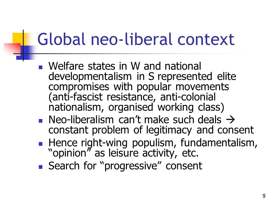 9 Global neo-liberal context Welfare states in W and national developmentalism in S represented elite compromises with popular movements (anti-fascist resistance, anti-colonial nationalism, organised working class) Neo-liberalism can't make such deals  constant problem of legitimacy and consent Hence right-wing populism, fundamentalism, opinion as leisure activity, etc.