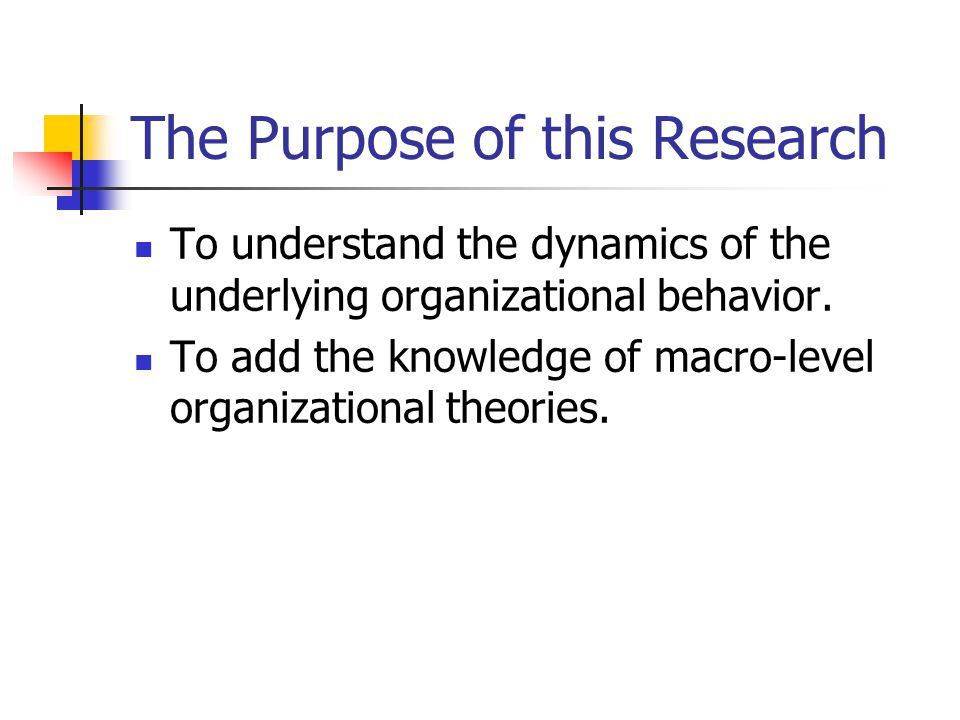 The Purpose of this Research To understand the dynamics of the underlying organizational behavior.