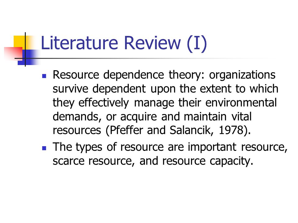 Literature Review (I) Resource dependence theory: organizations survive dependent upon the extent to which they effectively manage their environmental demands, or acquire and maintain vital resources (Pfeffer and Salancik, 1978).