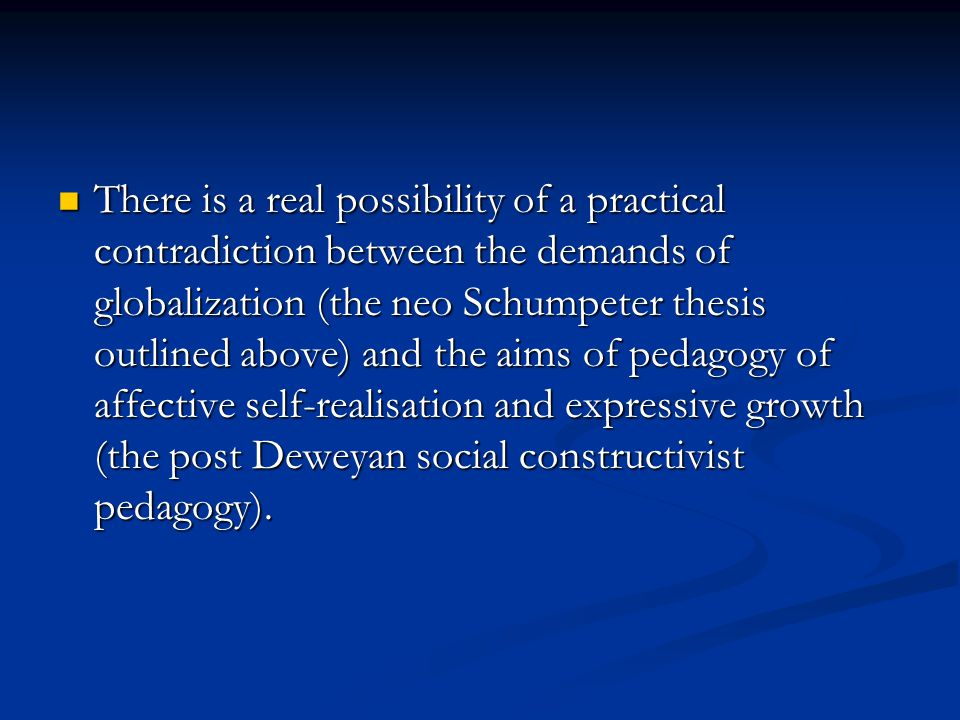 There is a real possibility of a practical contradiction between the demands of globalization (the neo Schumpeter thesis outlined above) and the aims of pedagogy of affective self-realisation and expressive growth (the post Deweyan social constructivist pedagogy).