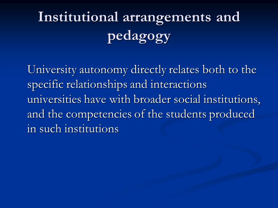 Institutional arrangements and pedagogy University autonomy directly relates both to the specific relationships and interactions universities have with broader social institutions, and the competencies of the students produced in such institutions