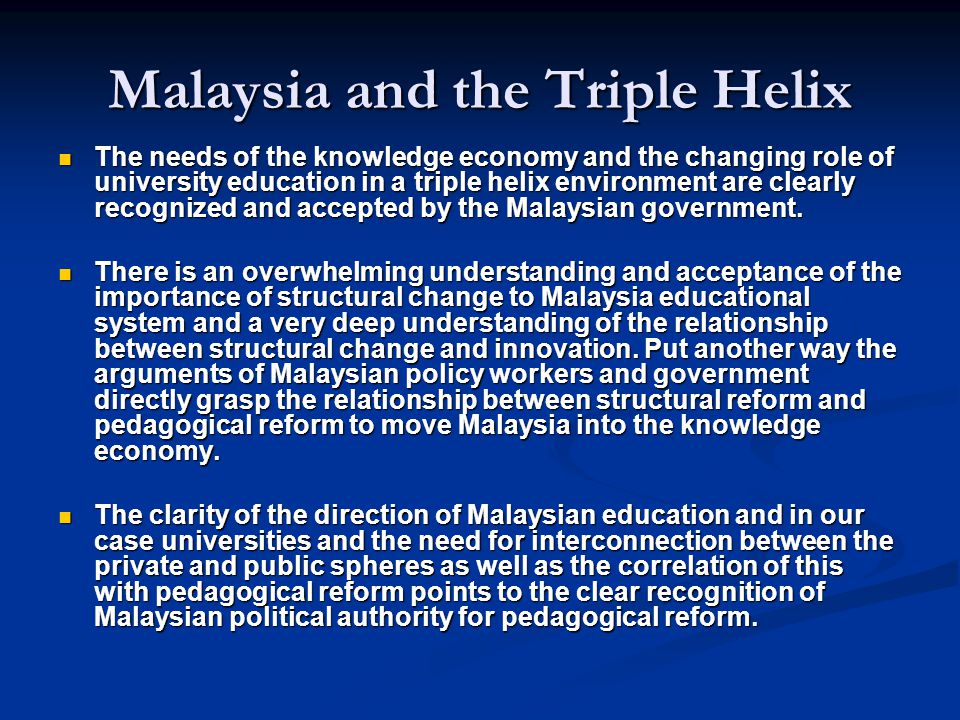 Malaysia and the Triple Helix The needs of the knowledge economy and the changing role of university education in a triple helix environment are clearly recognized and accepted by the Malaysian government.