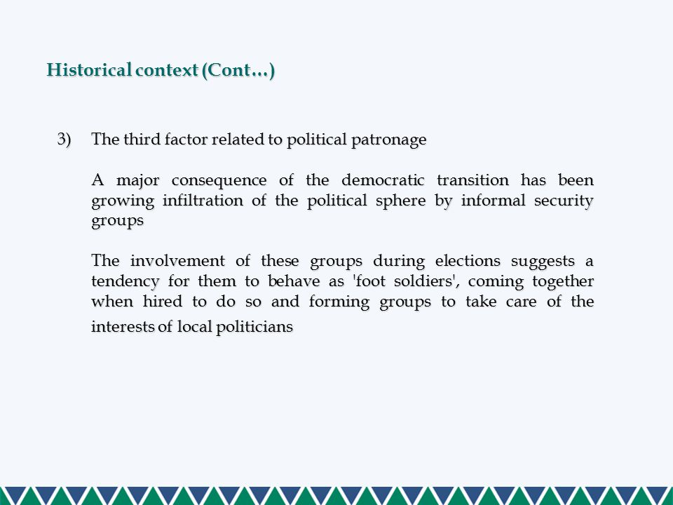 3)The third factor related to political patronage A major consequence of the democratic transition has been growing infiltration of the political sphere by informal security groups The involvement of these groups during elections suggests a tendency for them to behave as foot soldiers , coming together when hired to do so and forming groups to take care of the interests of local politicians Historical context (Cont…)