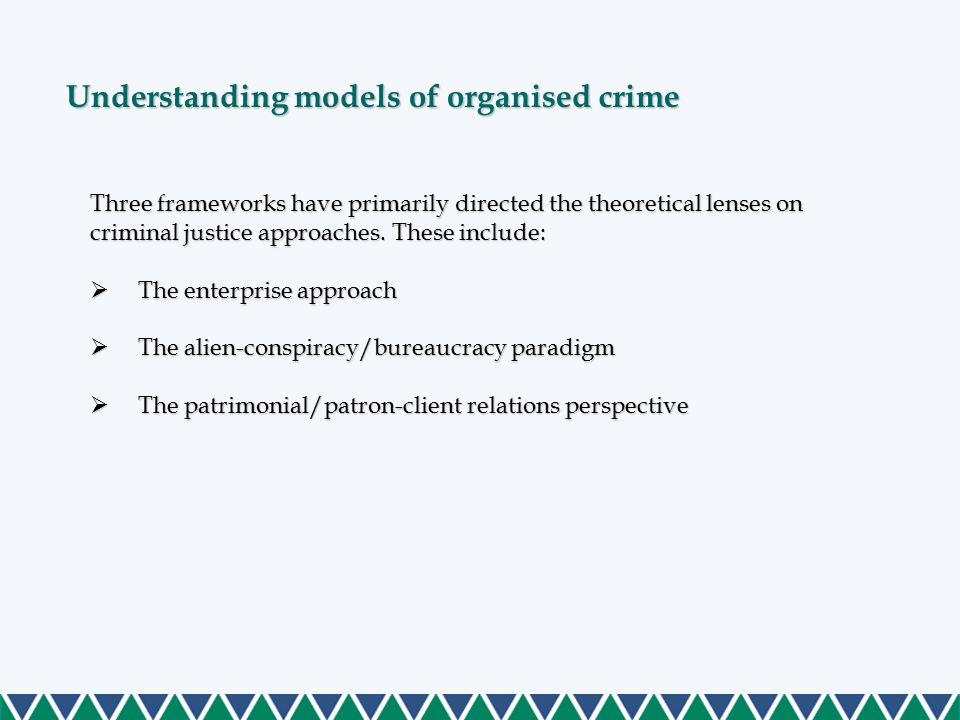 Understanding models of organised crime Three frameworks have primarily directed the theoretical lenses on criminal justice approaches. These include: