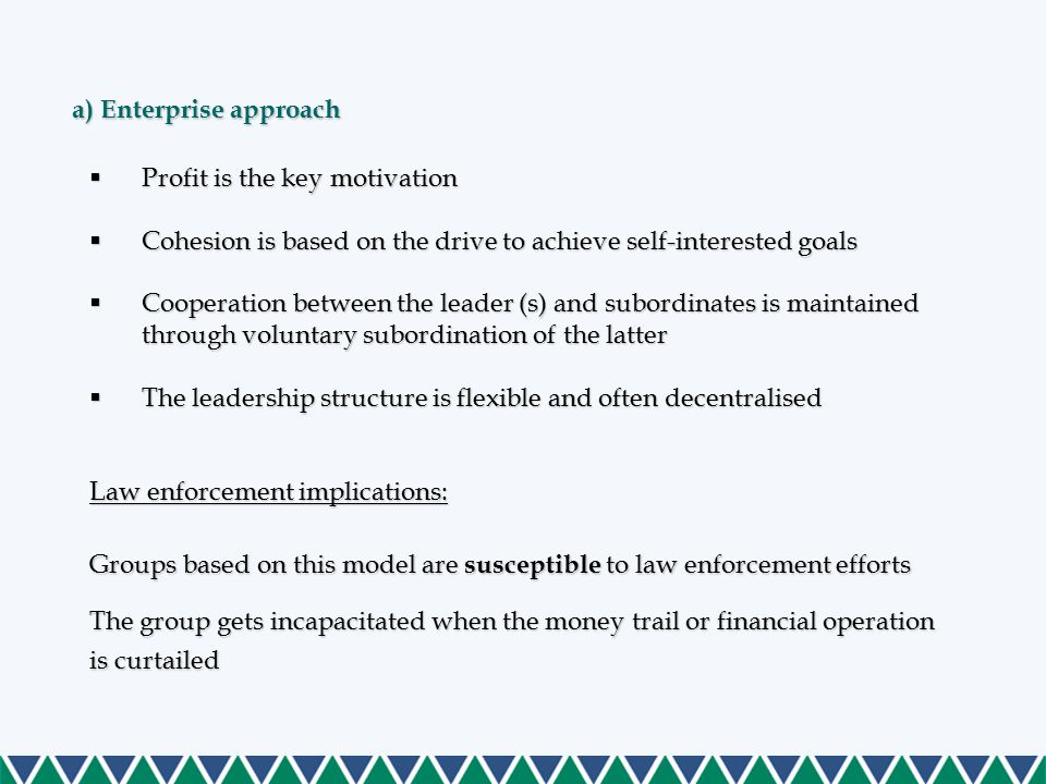 a) Enterprise approach  Profit is the key motivation  Cohesion is based on the drive to achieve self-interested goals  Cooperation between the leader (s) and subordinates is maintained through voluntary subordination of the latter  The leadership structure is flexible and often decentralised Law enforcement implications: Groups based on this model are susceptible to law enforcement efforts The group gets incapacitated when the money trail or financial operation is curtailed