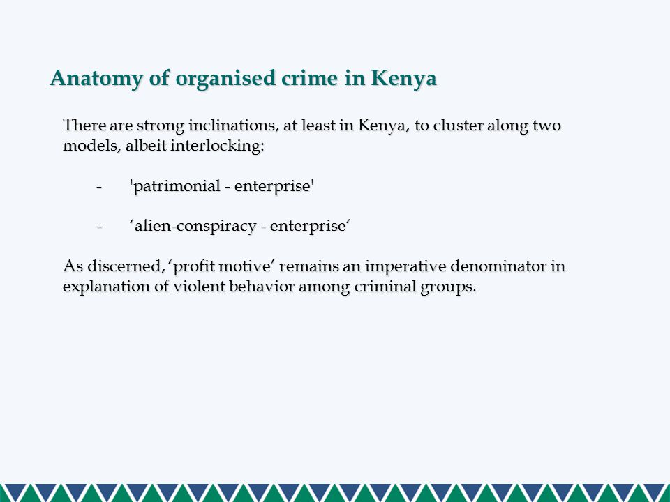 There are strong inclinations, at least in Kenya, to cluster along two models, albeit interlocking: - patrimonial - enterprise -'alien-conspiracy - enterprise' As discerned, 'profit motive' remains an imperative denominator in explanation of violent behavior among criminal groups.