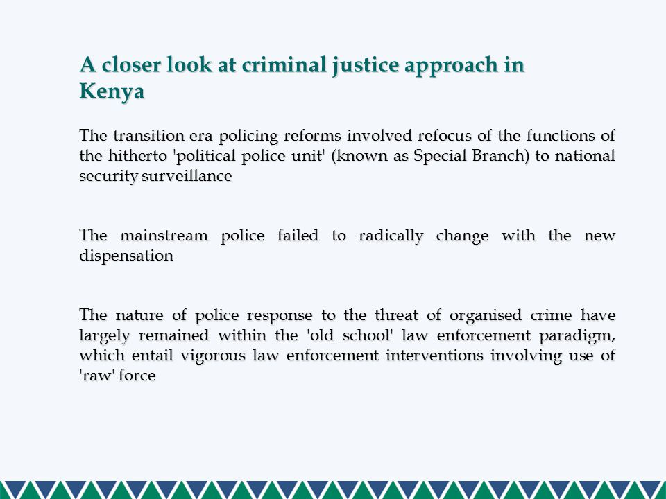 The transition era policing reforms involved refocus of the functions of the hitherto political police unit (known as Special Branch) to national security surveillance The mainstream police failed to radically change with the new dispensation The nature of police response to the threat of organised crime have largely remained within the old school law enforcement paradigm, which entail vigorous law enforcement interventions involving use of raw force A closer look at criminal justice approach in Kenya