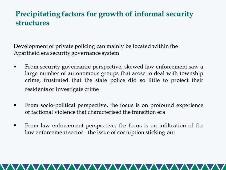 Development of private policing can mainly be located within the Apartheid era security governance system  From security governance perspective, skewed law enforcement saw a large number of autonomous groups that arose to deal with township crime, frustrated that the state police did so little to protect their residents or investigate crime  From socio-political perspective, the focus is on profound experience of factional violence that characterised the transition era  From law enforcement perspective, the focus is on infiltration of the law enforcement sector - the issue of corruption sticking out Precipitating factors for growth of informal security structures