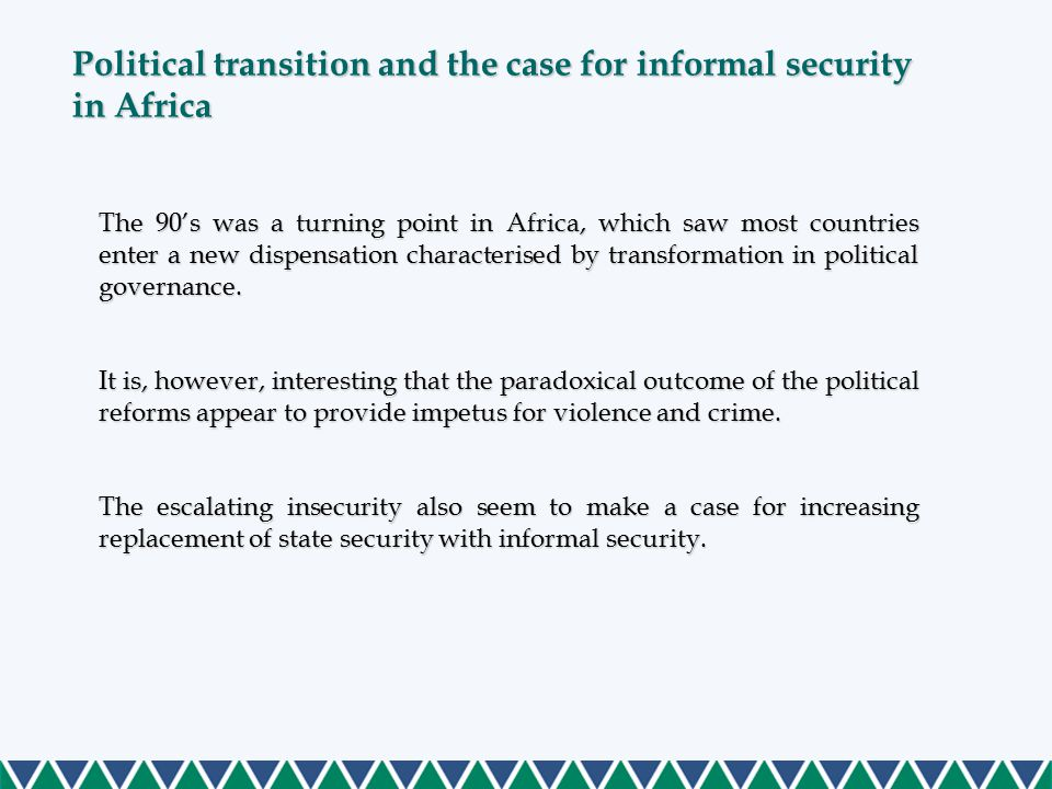 Political transition and the case for informal security in Africa (Cont…) Key Question: What factors inherent in the political transition process enhance susceptibility to higher levels of organised crime, and by extension the growth of informal security? Dichotomous views are expressed: