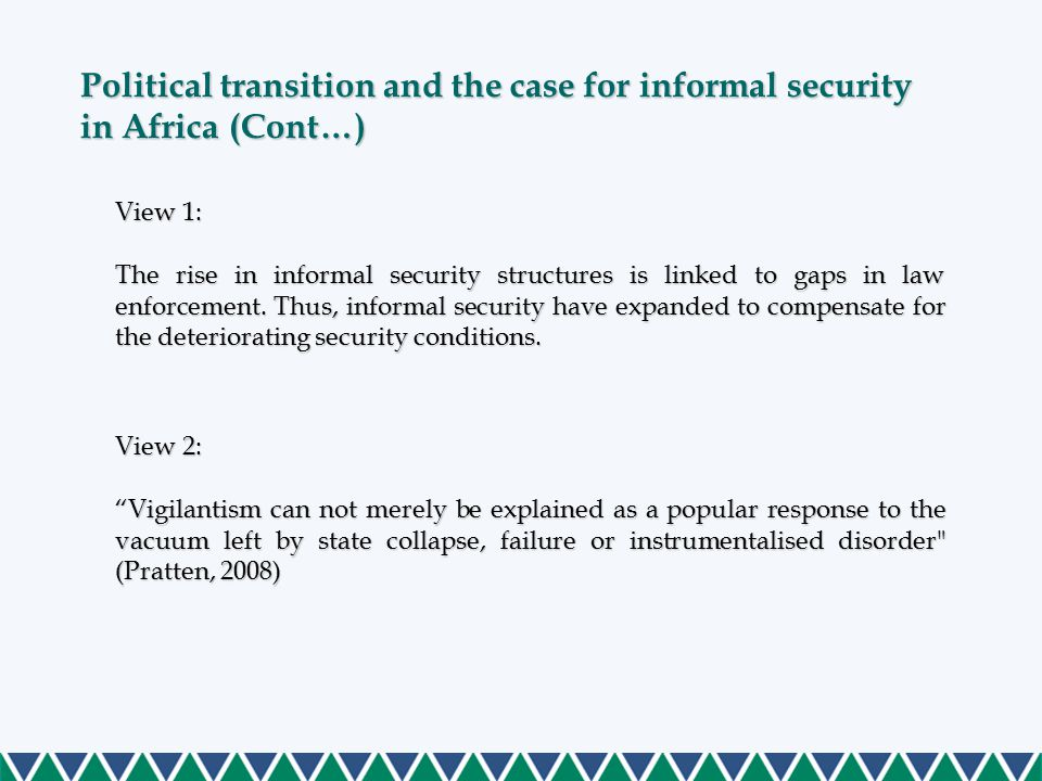 Political transition and the case for informal security in Africa (Cont…) View 1: The rise in informal security structures islinked to gaps in law enforcement.