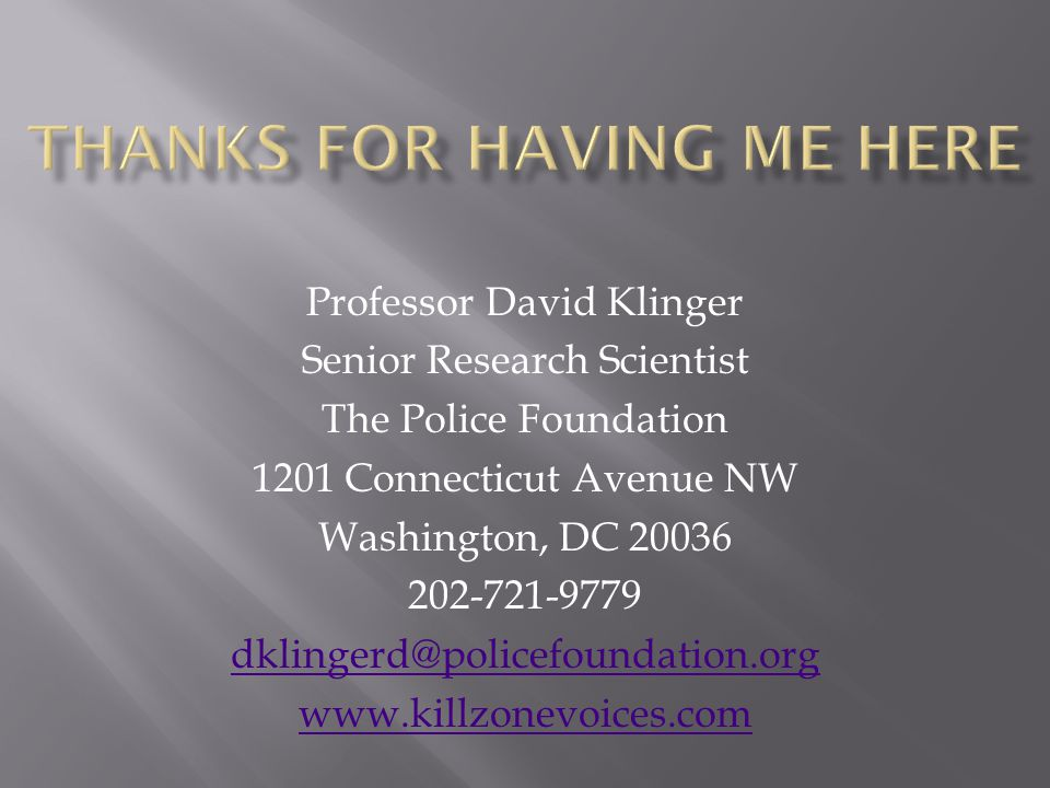 Professor David Klinger Senior Research Scientist The Police Foundation 1201 Connecticut Avenue NW Washington, DC 20036 202-721-9779 dklingerd@policef