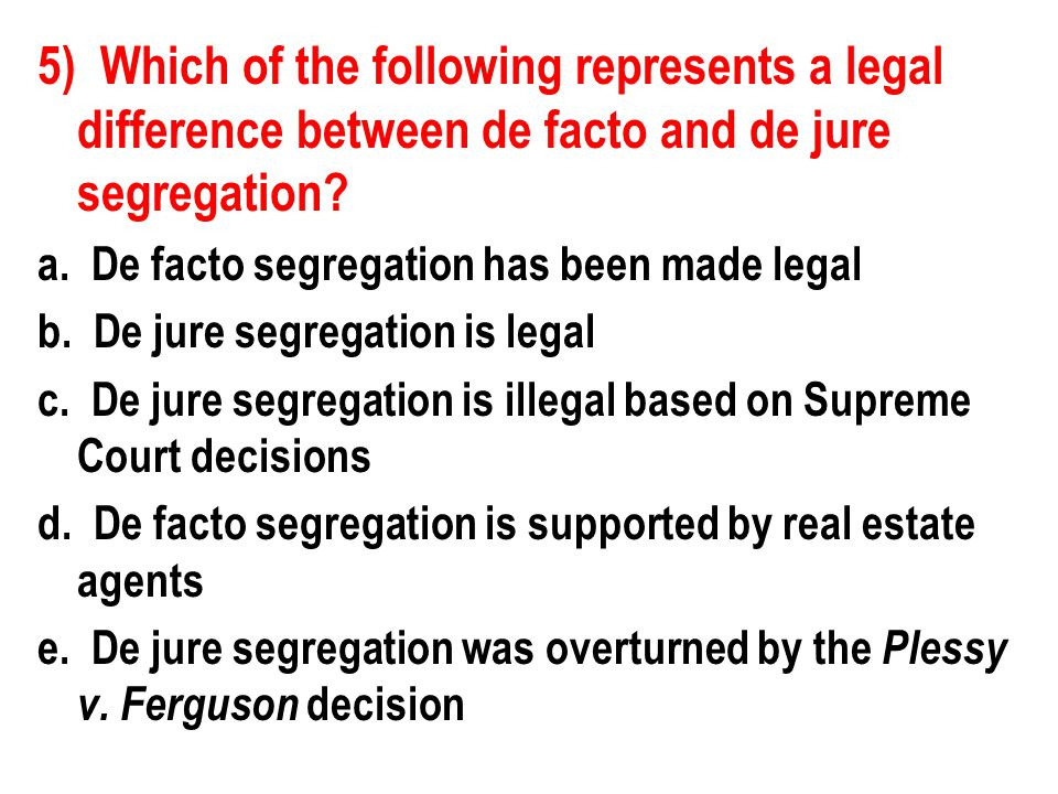 5) Which of the following represents a legal difference between de facto and de jure segregation? a. De facto segregation has been made legal b. De ju