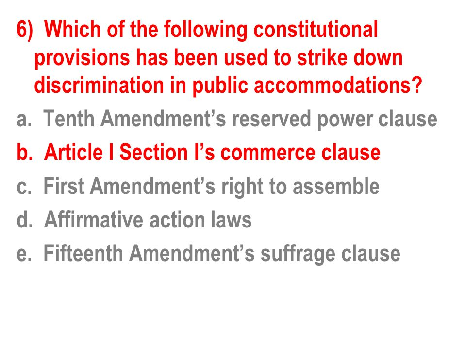 6) Which of the following constitutional provisions has been used to strike down discrimination in public accommodations? a. Tenth Amendment's reserve