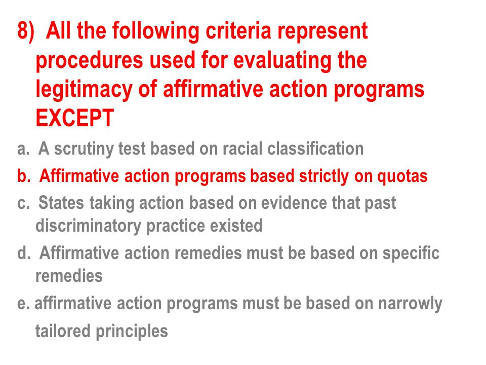 8) All the following criteria represent procedures used for evaluating the legitimacy of affirmative action programs EXCEPT a. A scrutiny test based o