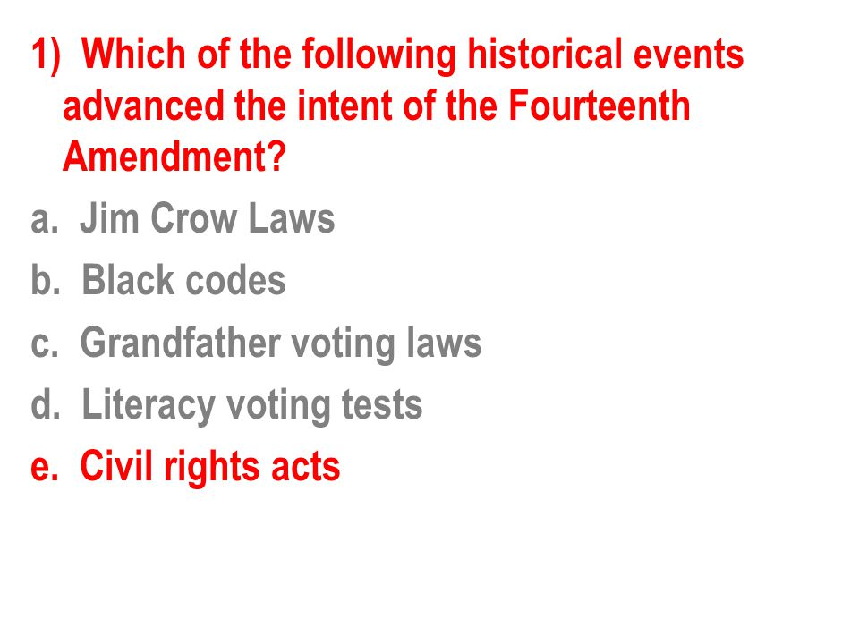 1) Which of the following historical events advanced the intent of the Fourteenth Amendment? a. Jim Crow Laws b. Black codes c. Grandfather voting law