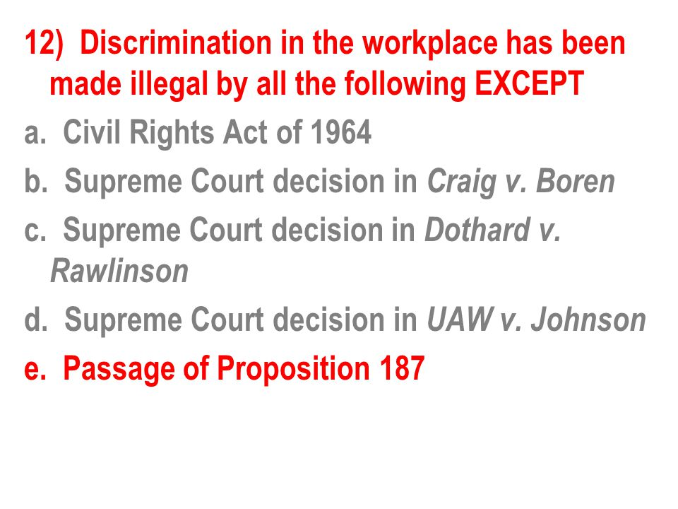 12) Discrimination in the workplace has been made illegal by all the following EXCEPT a. Civil Rights Act of 1964 b. Supreme Court decision in Craig v