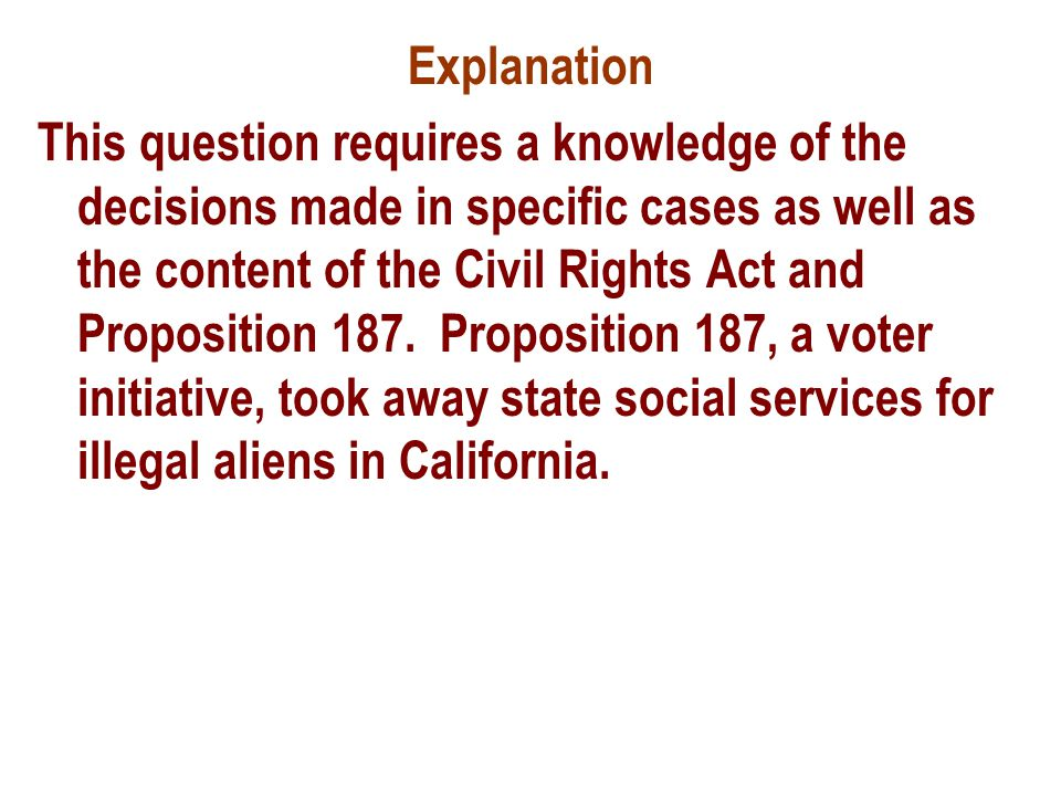 Explanation This question requires a knowledge of the decisions made in specific cases as well as the content of the Civil Rights Act and Proposition