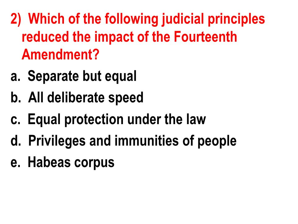 2) Which of the following judicial principles reduced the impact of the Fourteenth Amendment? a. Separate but equal b. All deliberate speed c. Equal p
