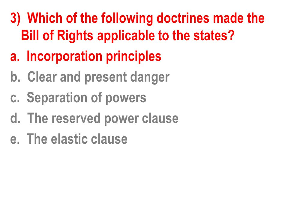 3) Which of the following doctrines made the Bill of Rights applicable to the states? a. Incorporation principles b. Clear and present danger c. Separ