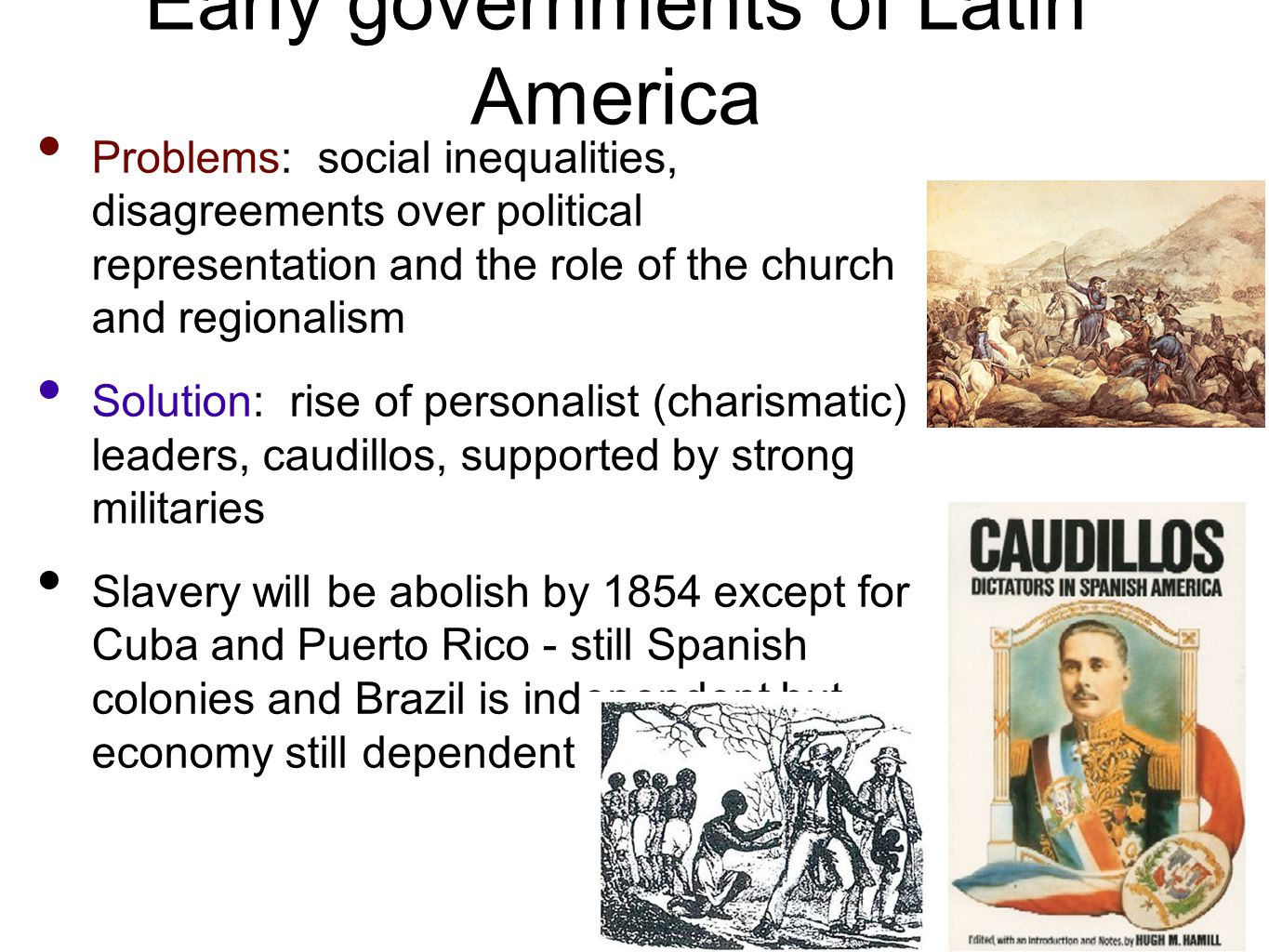 Early governments of Latin America Problems: social inequalities, disagreements over political representation and the role of the church and regionalism Solution: rise of personalist (charismatic) leaders, caudillos, supported by strong militaries Slavery will be abolish by 1854 except for Cuba and Puerto Rico - still Spanish colonies and Brazil is independent but economy still dependent on slavery.