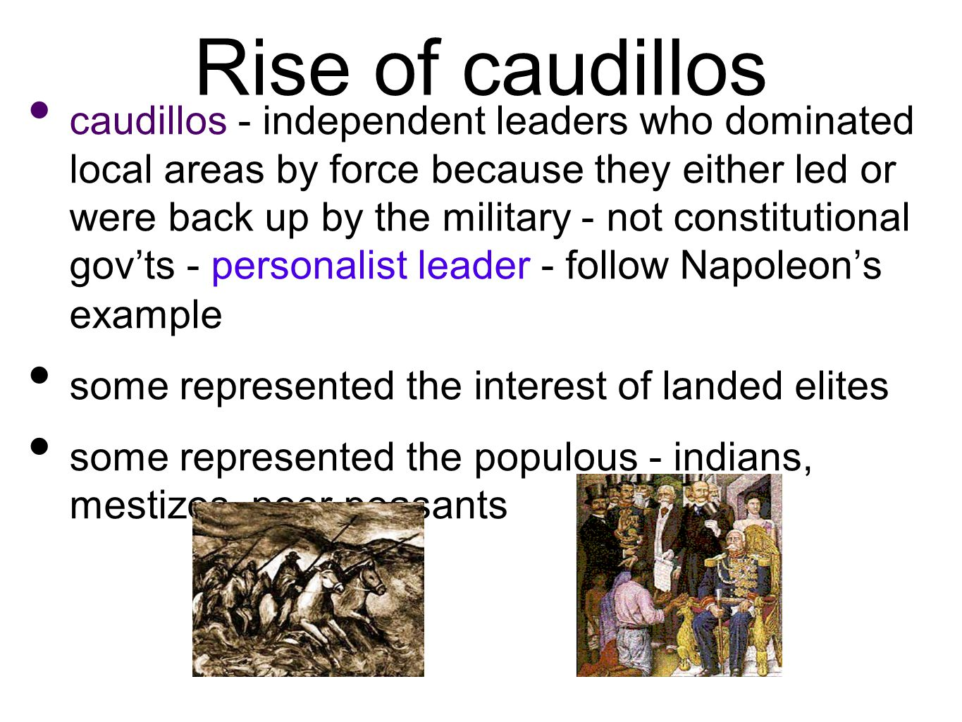 Rise of caudillos caudillos - independent leaders who dominated local areas by force because they either led or were back up by the military - not constitutional gov'ts - personalist leader - follow Napoleon's example some represented the interest of landed elites some represented the populous - indians, mestizos, poor peasants