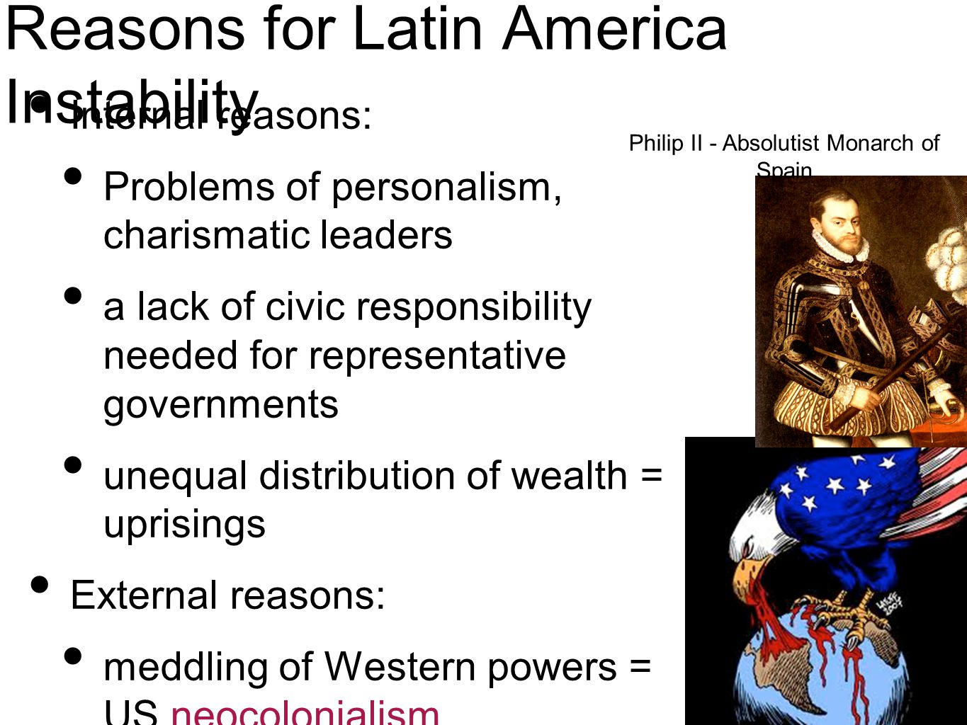 Reasons for Latin America Instability Internal reasons: Problems of personalism, charismatic leaders a lack of civic responsibility needed for representative governments unequal distribution of wealth = uprisings External reasons: meddling of Western powers = US neocolonialism Philip II - Absolutist Monarch of Spain