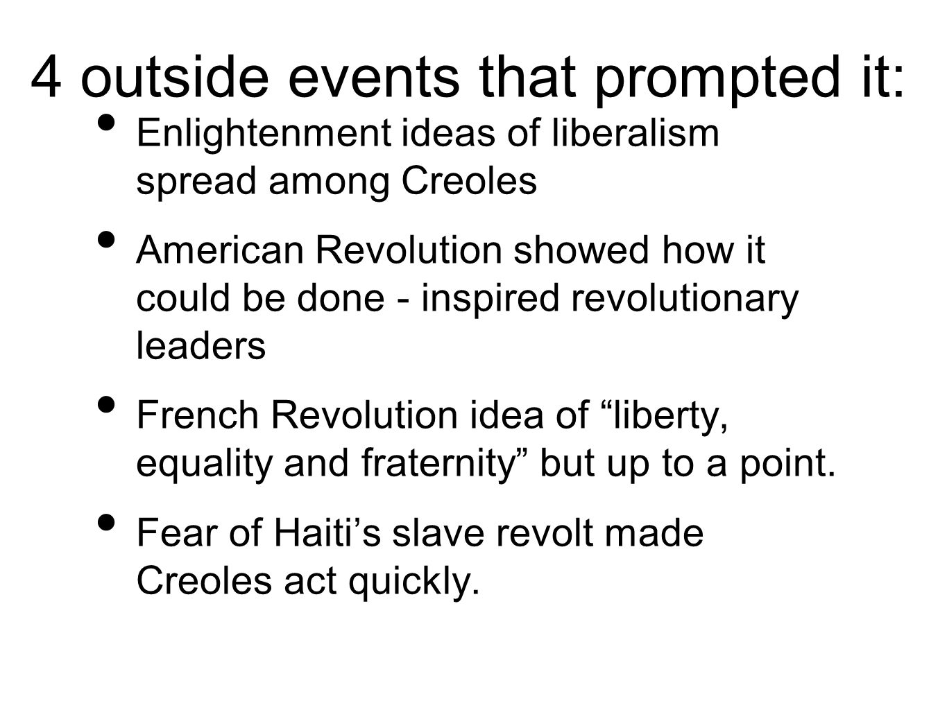 4 outside events that prompted it: Enlightenment ideas of liberalism spread among Creoles American Revolution showed how it could be done - inspired revolutionary leaders French Revolution idea of liberty, equality and fraternity but up to a point.