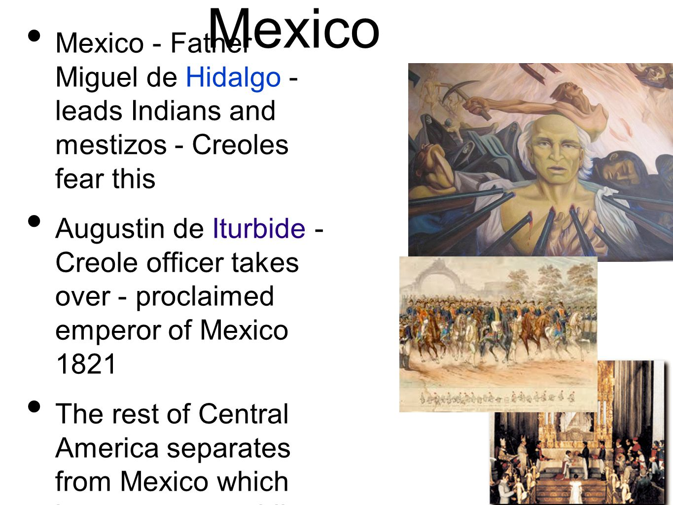 Mexico Mexico - Father Miguel de Hidalgo - leads Indians and mestizos - Creoles fear this Augustin de Iturbide - Creole officer takes over - proclaimed emperor of Mexico 1821 The rest of Central America separates from Mexico which becomes a republic.