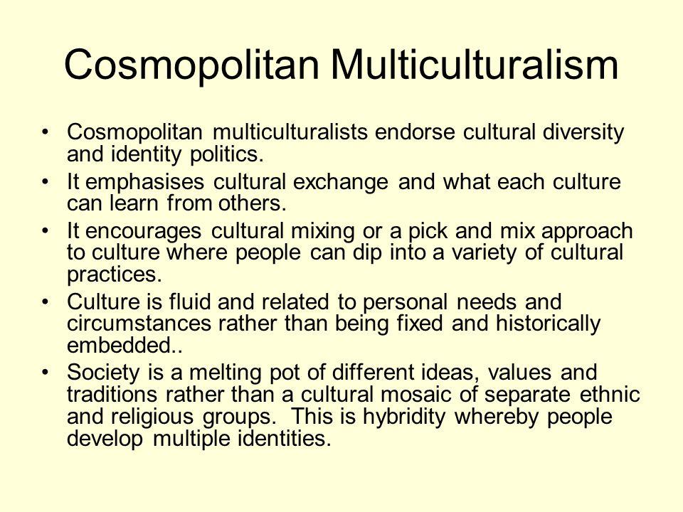 Cosmopolitan Multiculturalism Cosmopolitan multiculturalists endorse cultural diversity and identity politics.