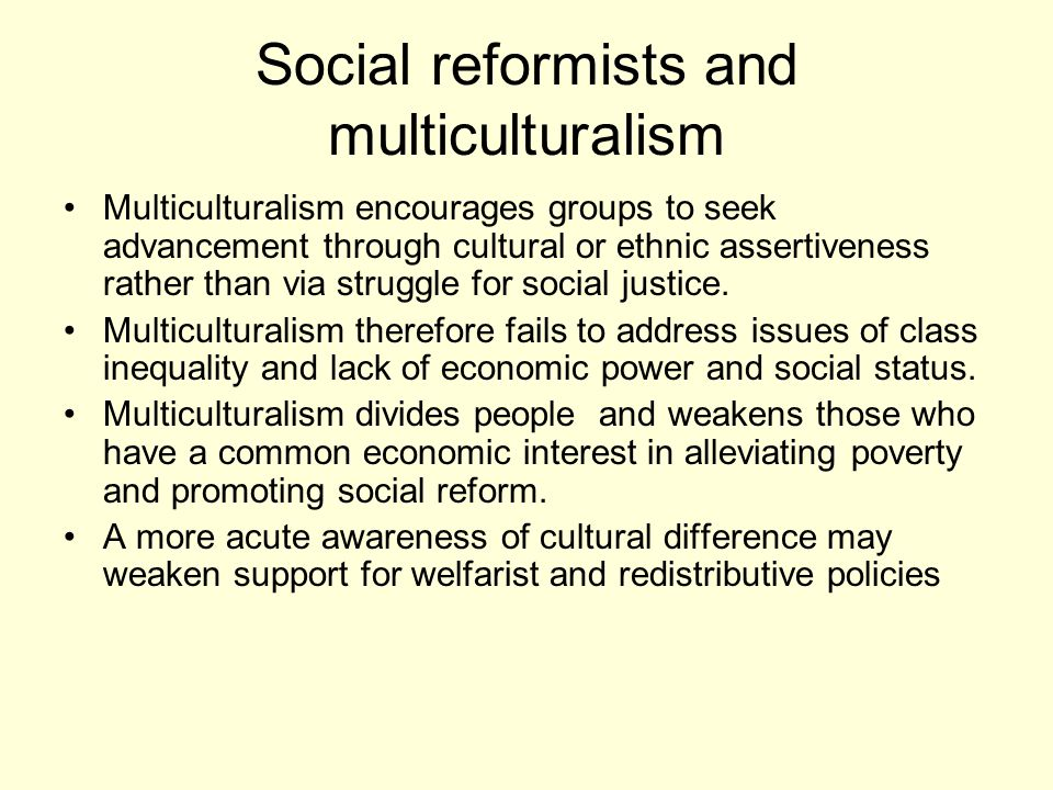 Social reformists and multiculturalism Multiculturalism encourages groups to seek advancement through cultural or ethnic assertiveness rather than via struggle for social justice.