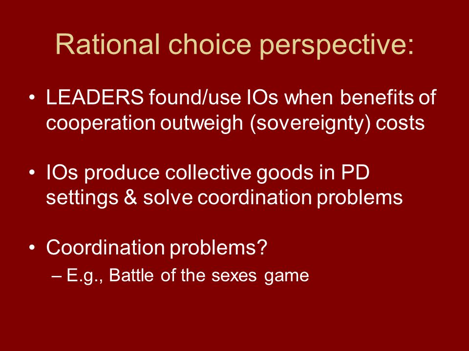 Rational choice perspective: LEADERS found/use IOs when benefits of cooperation outweigh (sovereignty) costs IOs produce collective goods in PD settin