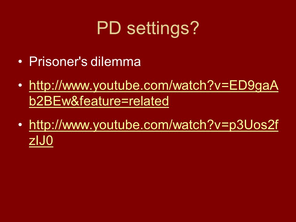 PD settings? Prisoner's dilemma http://www.youtube.com/watch?v=ED9gaA b2BEw&feature=relatedhttp://www.youtube.com/watch?v=ED9gaA b2BEw&feature=related