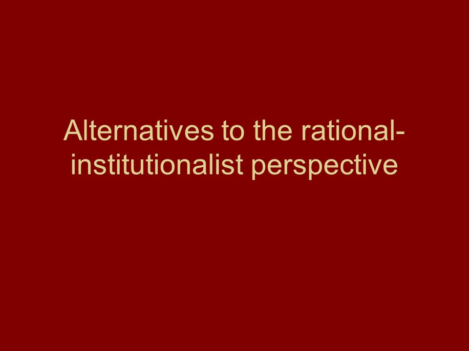 Alternatives to the rational- institutionalist perspective