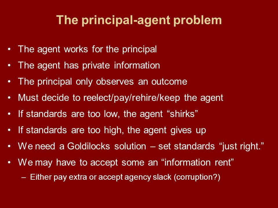 The principal-agent problem The agent works for the principal The agent has private information The principal only observes an outcome Must decide to