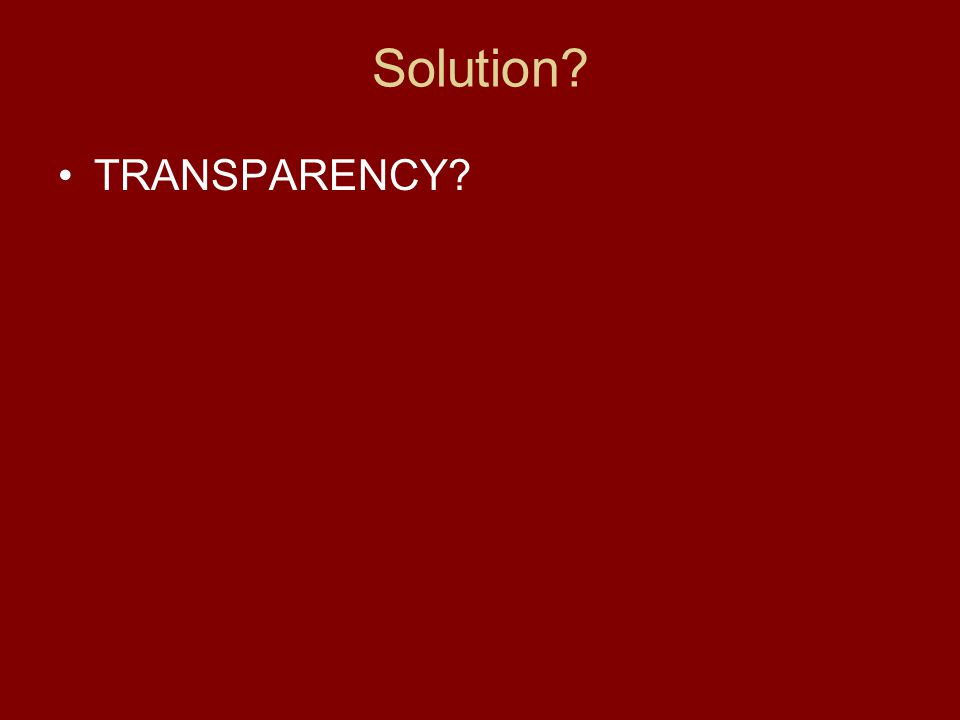 Solution? TRANSPARENCY?