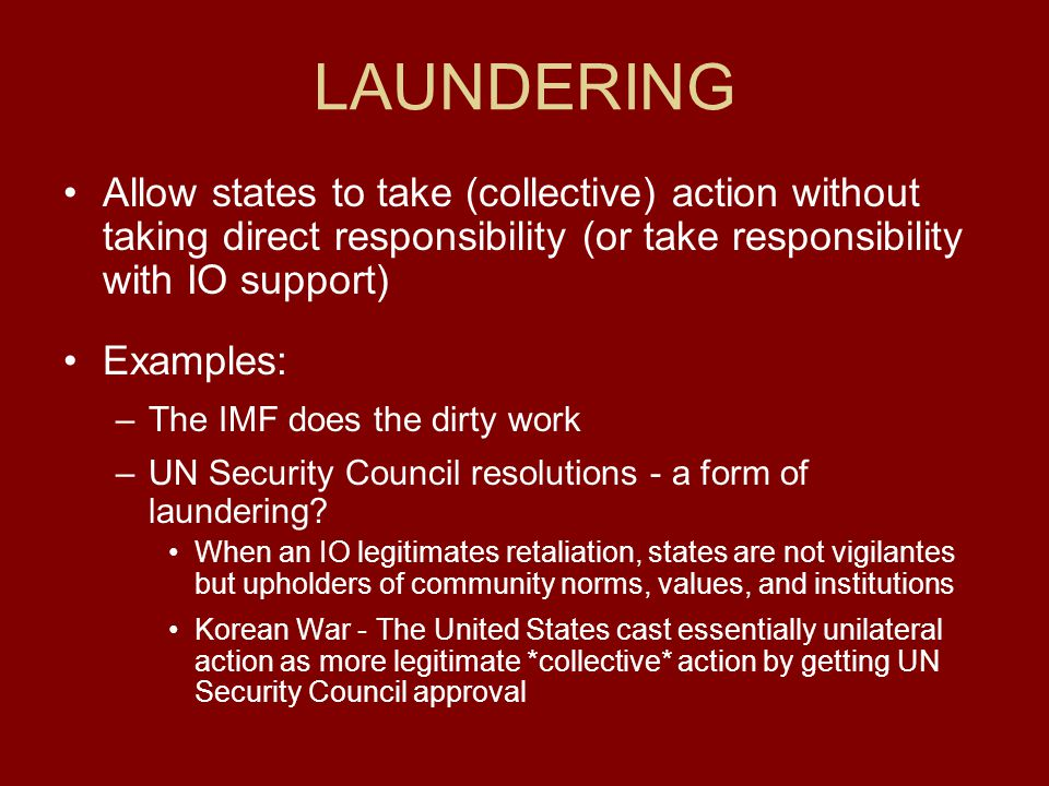 LAUNDERING Allow states to take (collective) action without taking direct responsibility (or take responsibility with IO support) Examples: –The IMF d