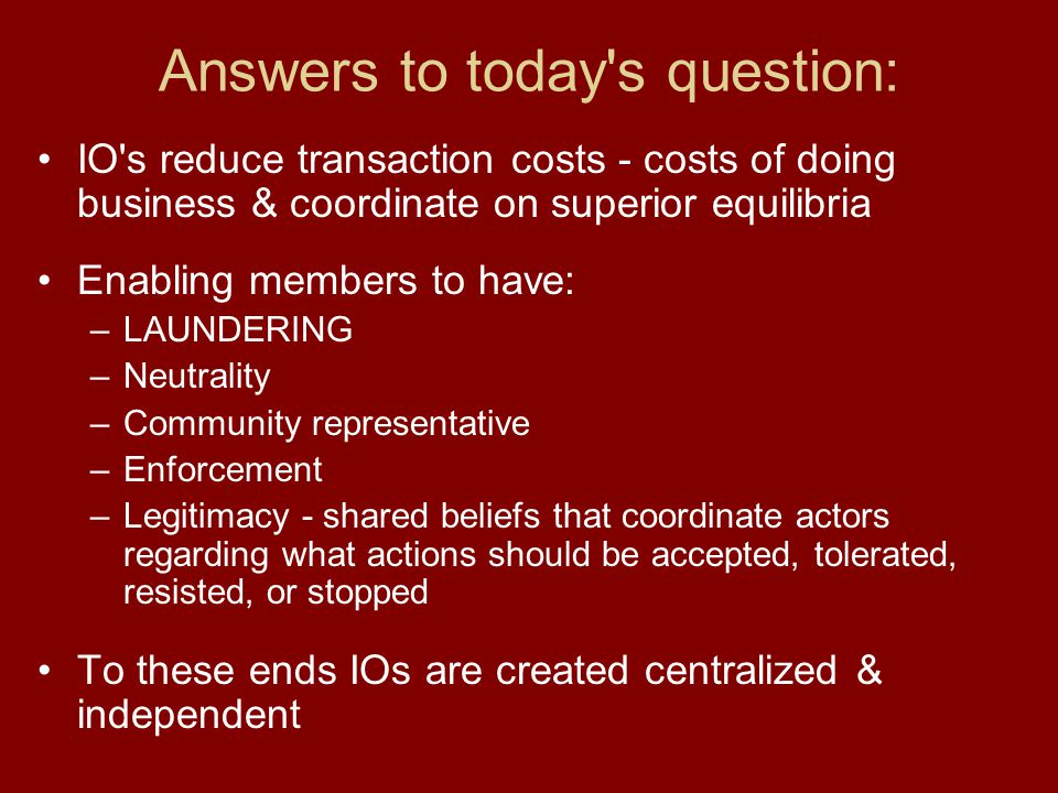 Answers to today's question: IO's reduce transaction costs - costs of doing business & coordinate on superior equilibria Enabling members to have: –LA