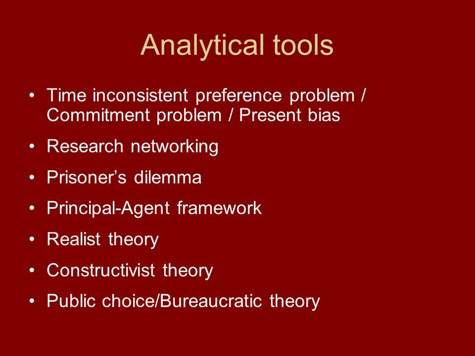 Analytical tools Time inconsistent preference problem / Commitment problem / Present bias Research networking Prisoner's dilemma Principal-Agent frame